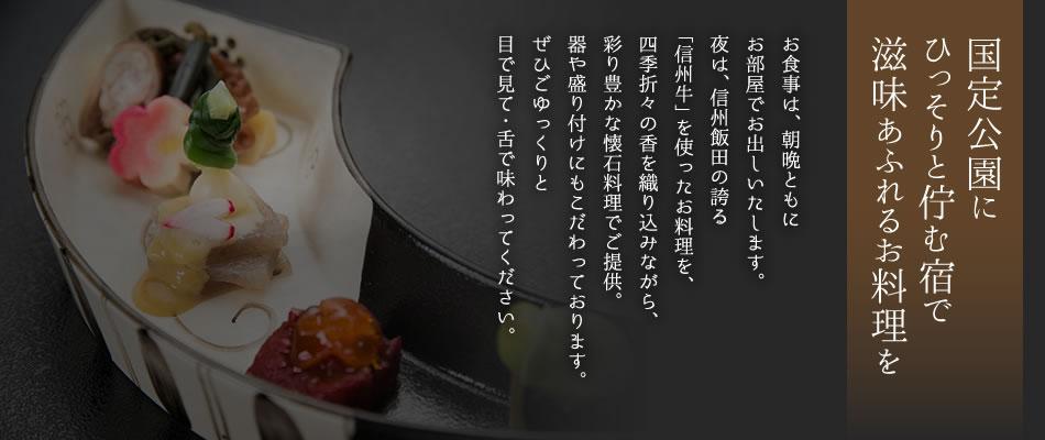 国定公園にひっそりと佇む宿で滋味あふれるお料理を お食事は、朝晩ともにお部屋でお出しいたします。夜は、信州飯田の誇る「信州牛」を使ったお料理を、四季折々の香を織り込みながら、彩り豊かな懐石料理でご提供。器や盛り付けにもこだわっております。ぜひごゆっくりと目で見て・舌で味わってください。