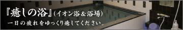 『癒しの浴』(イオン浴&浴場)